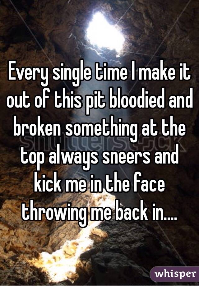 Every single time I make it out of this pit bloodied and broken something at the top always sneers and kick me in the face throwing me back in....
