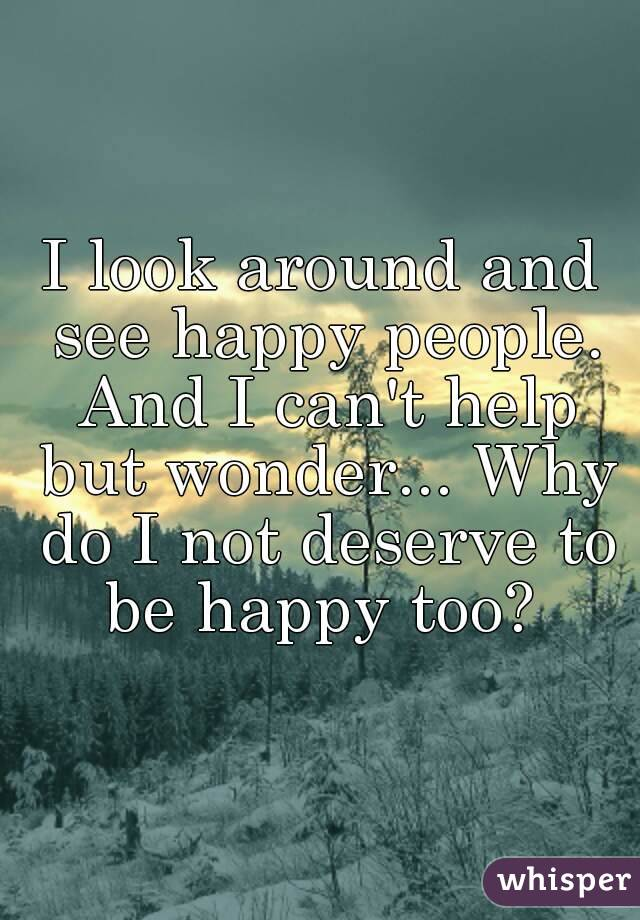 I look around and see happy people. And I can't help but wonder... Why do I not deserve to be happy too?