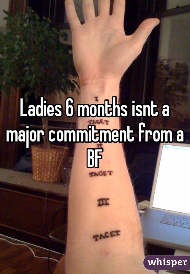 Ladies 6 months isnt a major commitment from a BF
