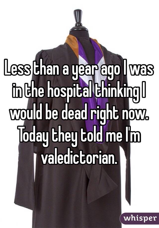 Less than a year ago I was in the hospital thinking I would be dead right now. Today they told me I'm valedictorian.