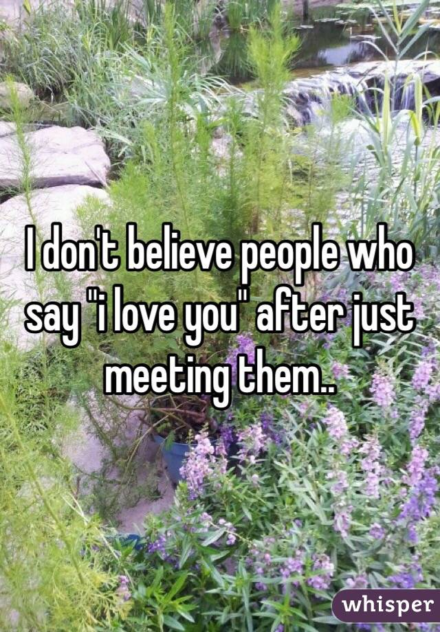 """I don't believe people who say """"i love you"""" after just meeting them.."""