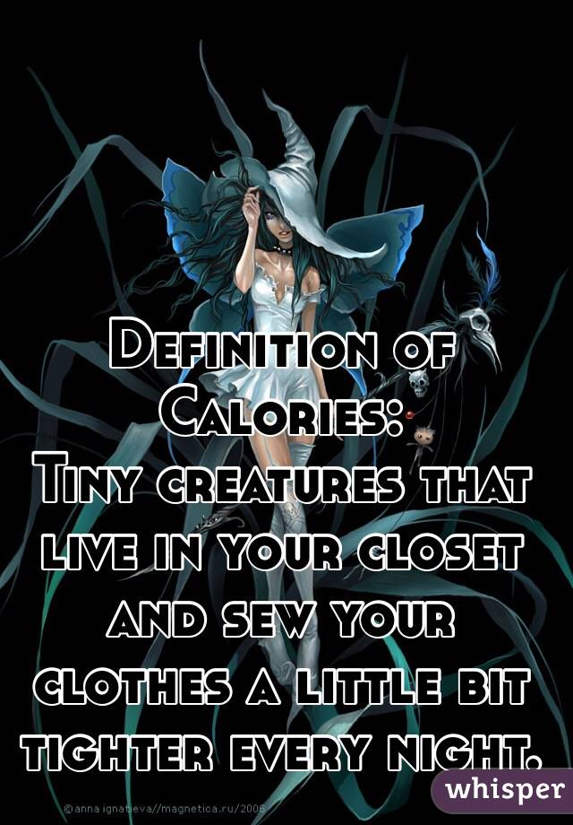 Definition of Calories: Tiny creatures that live in your closet and sew your clothes a little bit tighter every night.