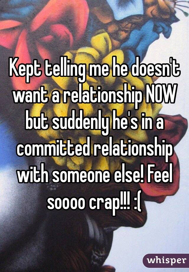 Kept telling me he doesn't want a relationship NOW but suddenly he's in a committed relationship with someone else! Feel soooo crap!!! :(
