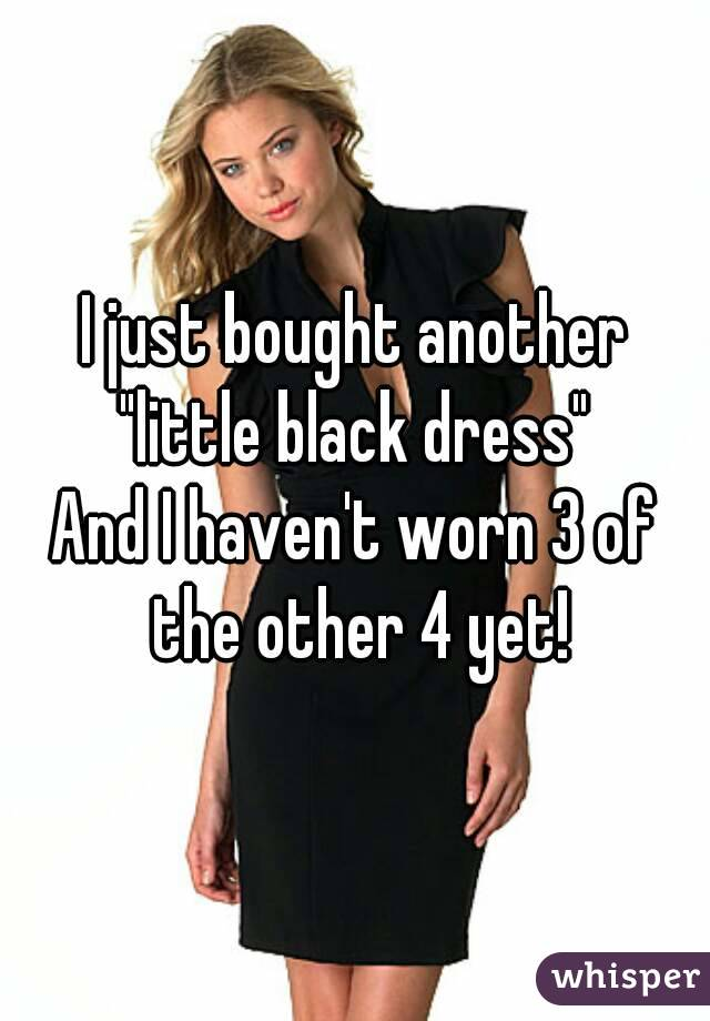 "I just bought another ""little black dress""  And I haven't worn 3 of the other 4 yet!"
