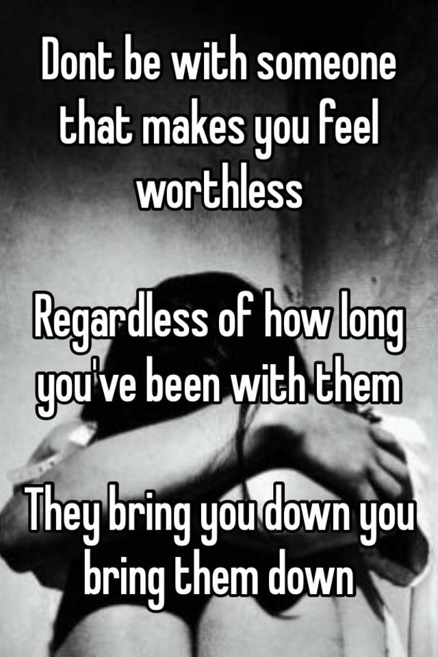Worthless Feel Someone Makes What You Do When To