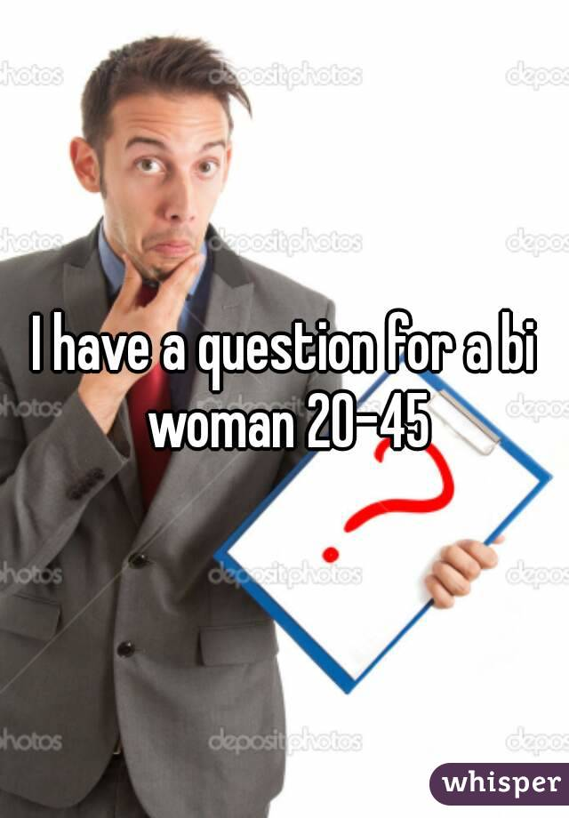 I have a question for a bi woman 20-45