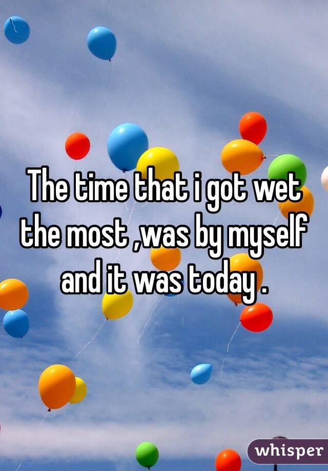 The time that i got wet the most ,was by myself and it was today .