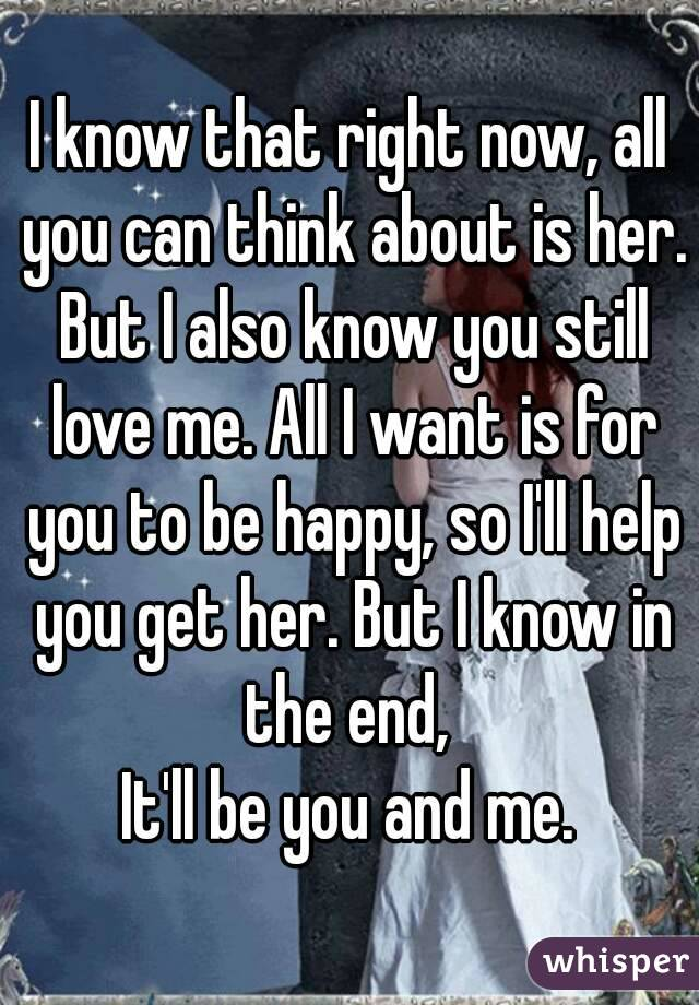 I know that right now, all you can think about is her. But I also know you still love me. All I want is for you to be happy, so I'll help you get her. But I know in the end,  It'll be you and me.