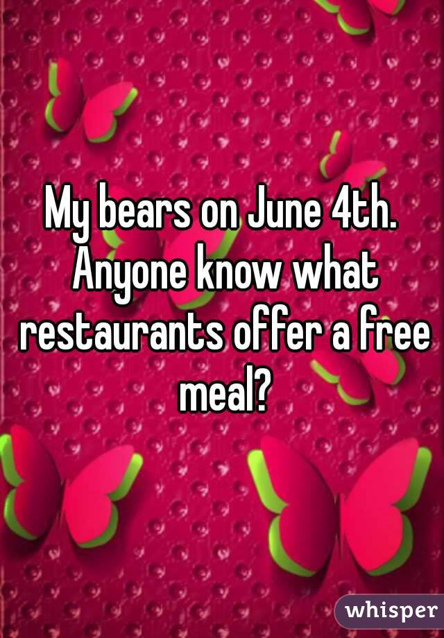 My bears on June 4th. Anyone know what restaurants offer a free meal?
