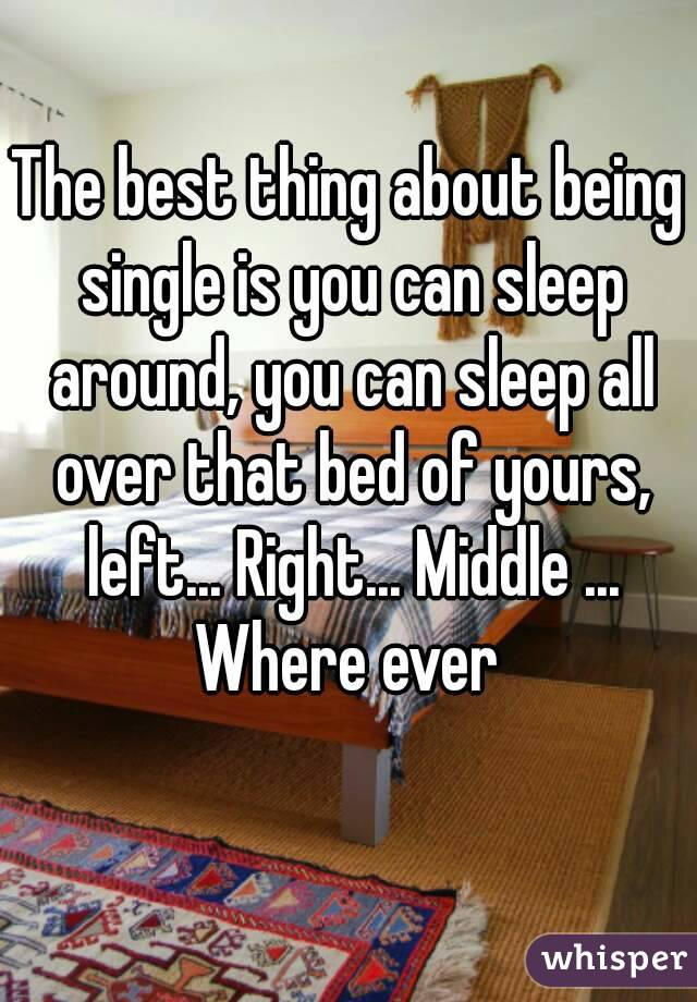 The best thing about being single is you can sleep around, you can sleep all over that bed of yours, left... Right... Middle ... Where ever