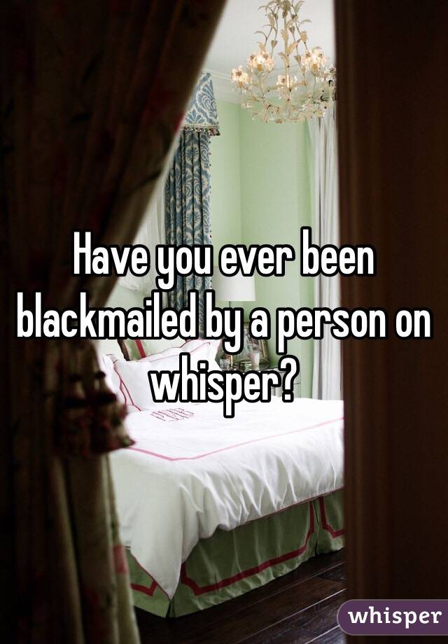 Have you ever been blackmailed by a person on whisper?