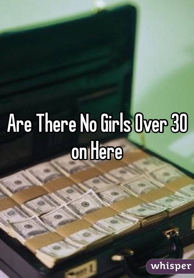 Are There No Girls Over 30 on Here