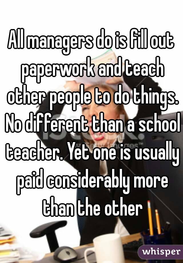 All managers do is fill out paperwork and teach other people to do things. No different than a school teacher. Yet one is usually paid considerably more than the other