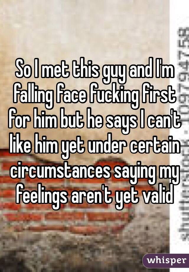 So I met this guy and I'm falling face fucking first for him but he says I can't like him yet under certain circumstances saying my feelings aren't yet valid