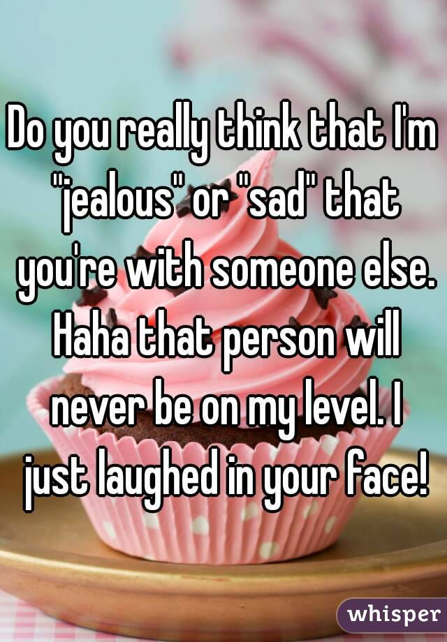 "Do you really think that I'm ""jealous"" or ""sad"" that you're with someone else. Haha that person will never be on my level. I just laughed in your face!"