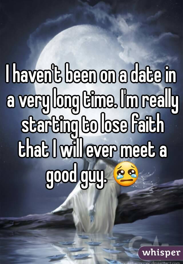 I haven't been on a date in a very long time. I'm really starting to lose faith that I will ever meet a good guy. 😢
