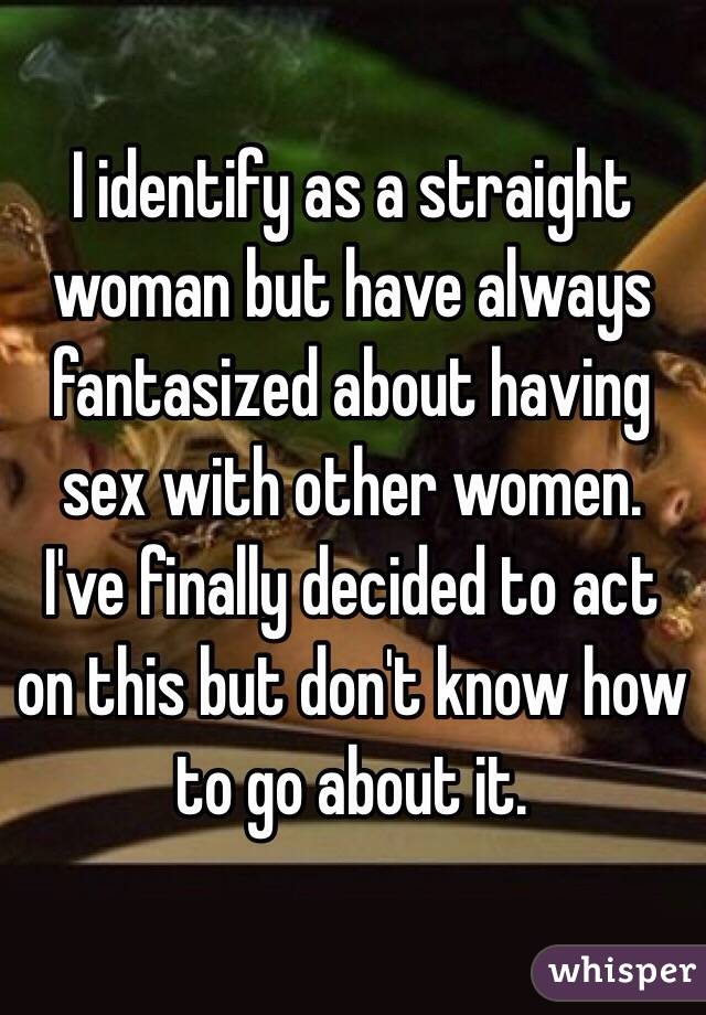 I identify as a straight woman but have always fantasized about having sex with other women. I've finally decided to act on this but don't know how to go about it.
