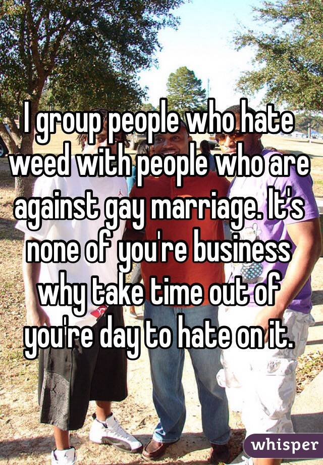 I group people who hate weed with people who are against gay marriage. It's none of you're business why take time out of you're day to hate on it.
