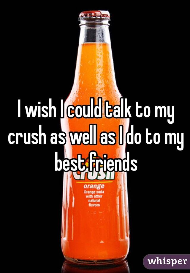 I wish I could talk to my crush as well as I do to my best friends