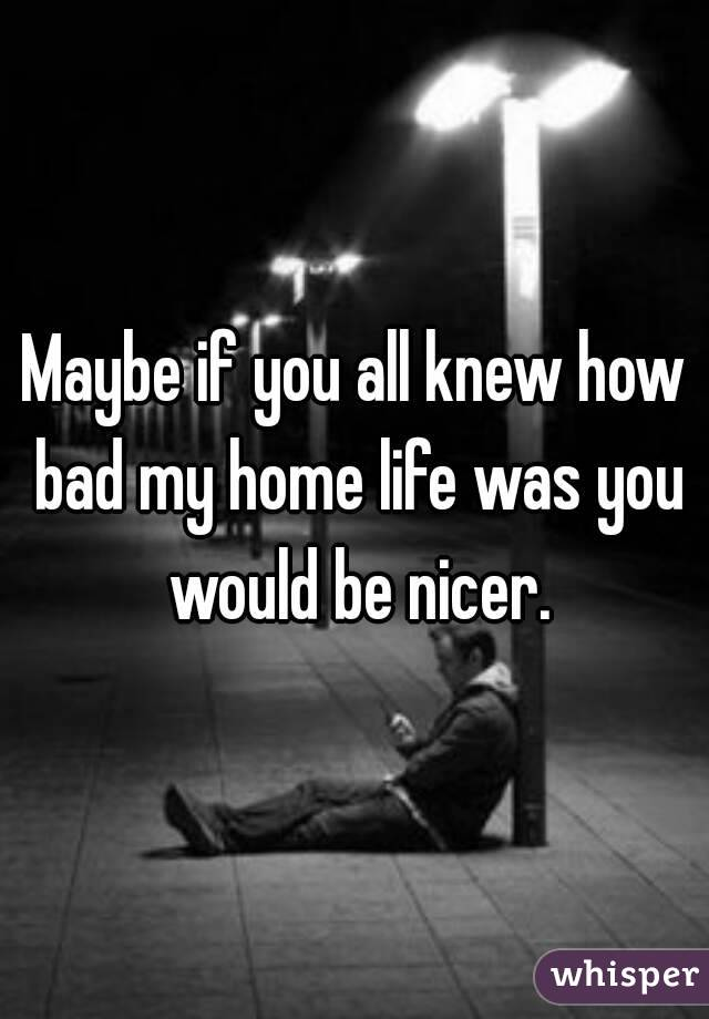 Maybe if you all knew how bad my home life was you would be nicer.
