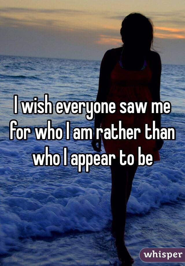 I wish everyone saw me for who I am rather than who I appear to be