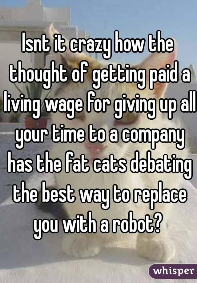 Isnt it crazy how the thought of getting paid a living wage for giving up all your time to a company has the fat cats debating the best way to replace you with a robot?