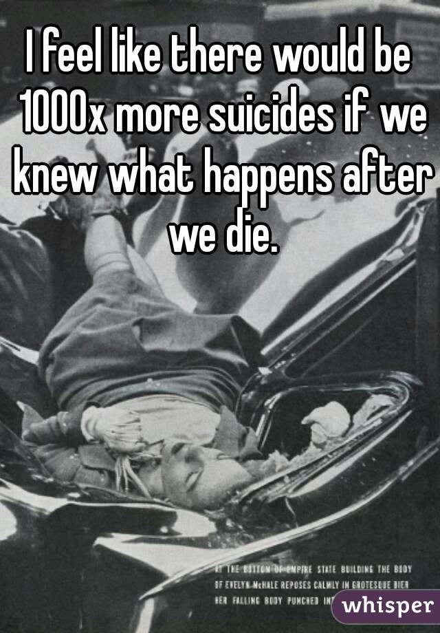 I feel like there would be 1000x more suicides if we knew what happens after we die.