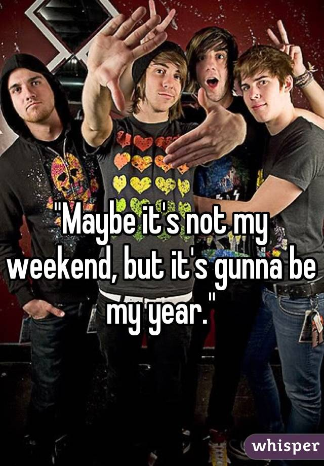 """""""Maybe it's not my weekend, but it's gunna be my year."""""""