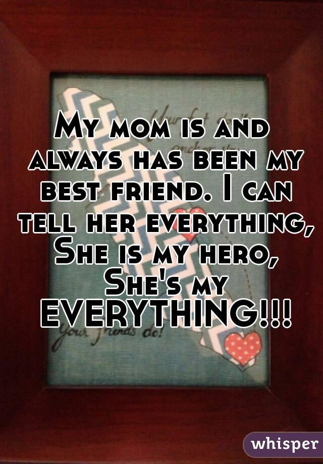 My mom is and always has been my best friend. I can tell her everything, She is my hero, She's my EVERYTHING!!!