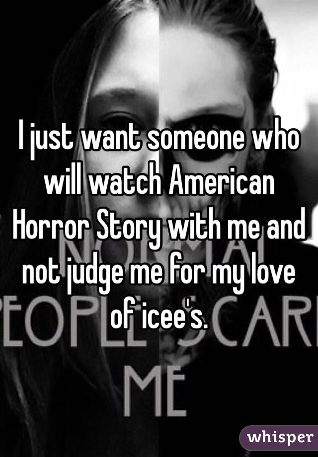 I just want someone who will watch American Horror Story with me and not judge me for my love of icee's.