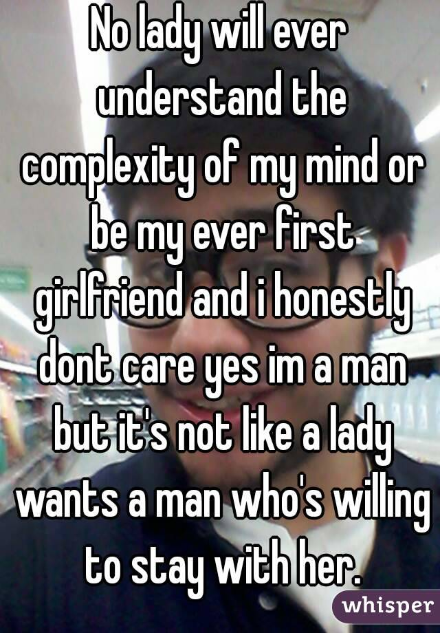 No lady will ever understand the complexity of my mind or be my ever first girlfriend and i honestly dont care yes im a man but it's not like a lady wants a man who's willing to stay with her.