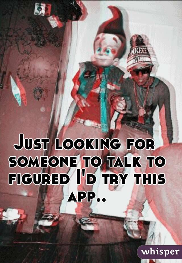 Just looking for someone to talk to figured I'd try this app..