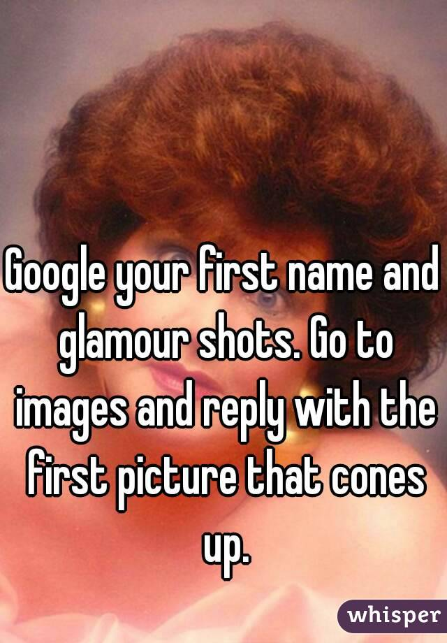 Google your first name and glamour shots. Go to images and reply with the first picture that cones up.