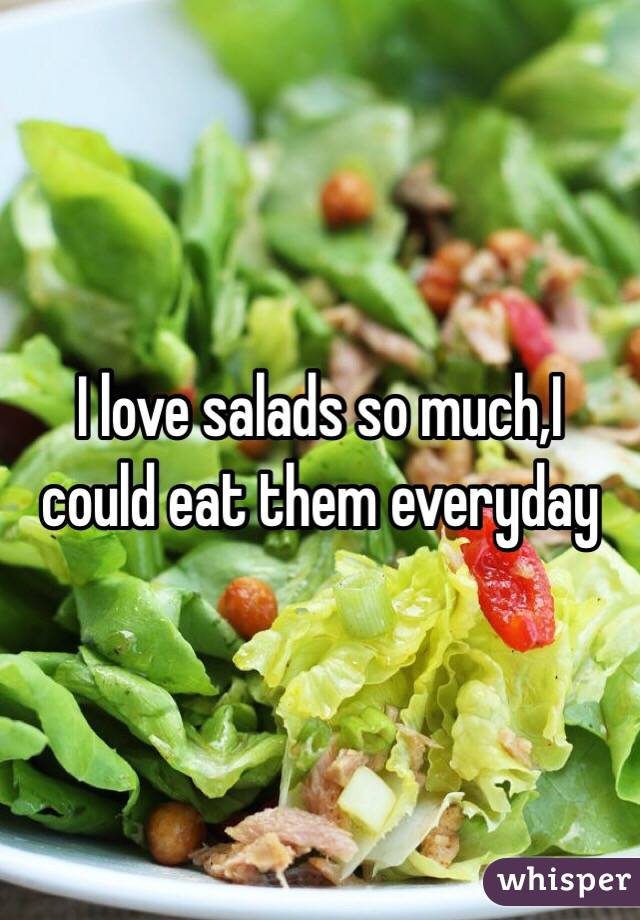 I love salads so much,I could eat them everyday