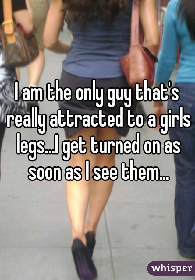 I am the only guy that's really attracted to a girls legs...I get turned on as soon as I see them...