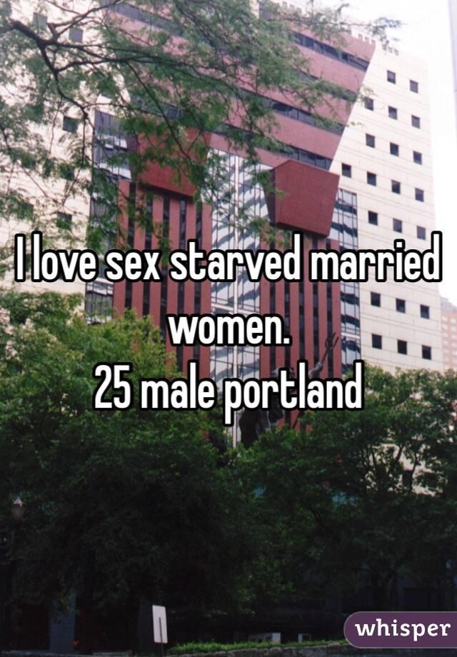 I love sex starved married women. 25 male portland