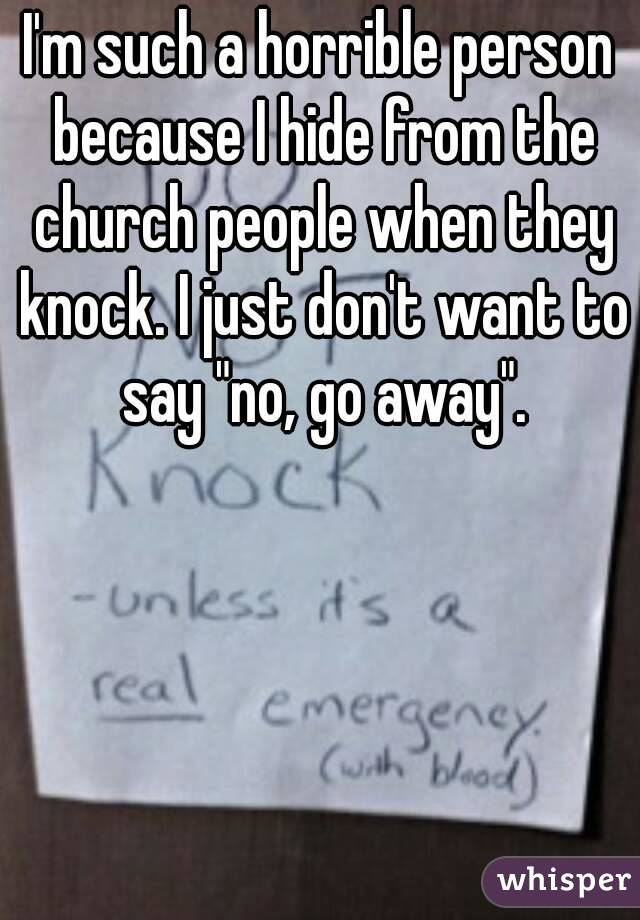 "I'm such a horrible person because I hide from the church people when they knock. I just don't want to say ""no, go away""."