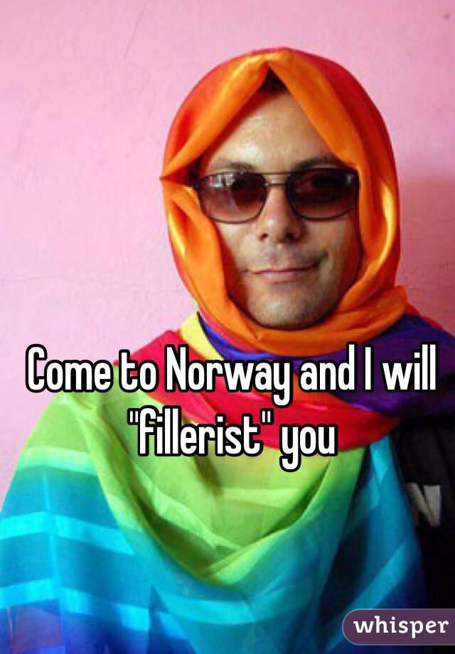 "Come to Norway and I will ""fillerist"" you"