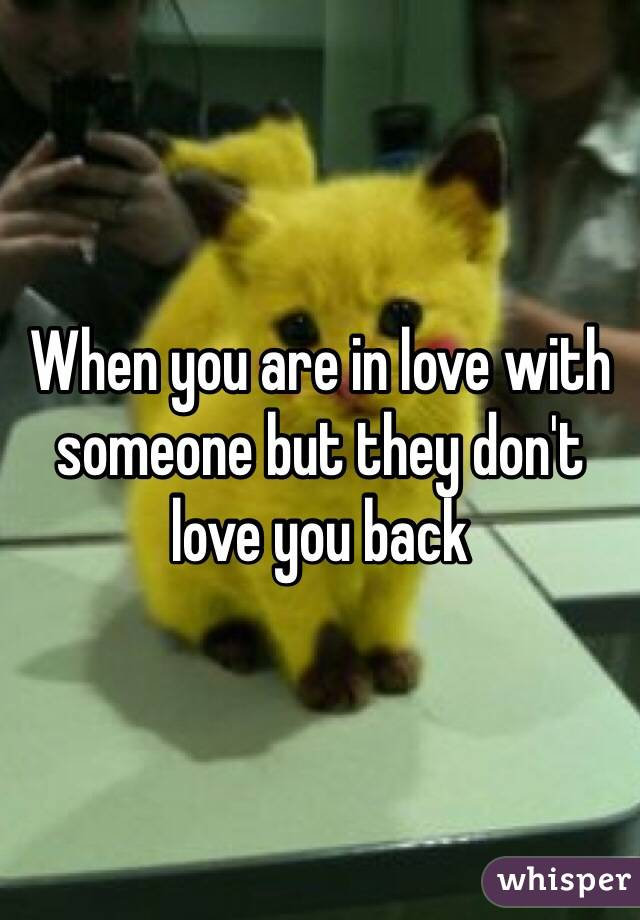 When you are in love with someone but they don't love you back