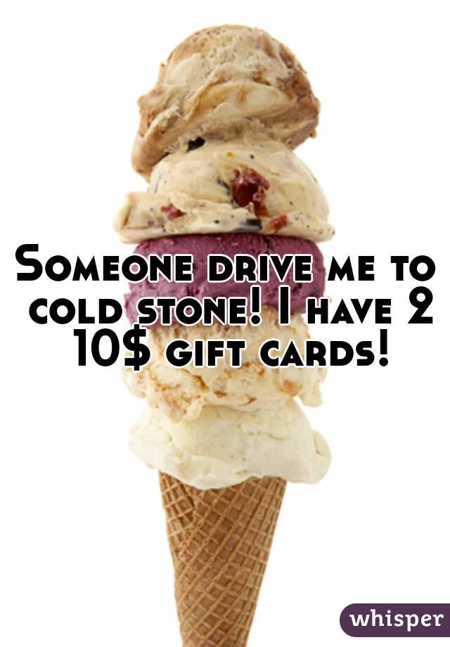 Someone drive me to cold stone! I have 2 10$ gift cards!