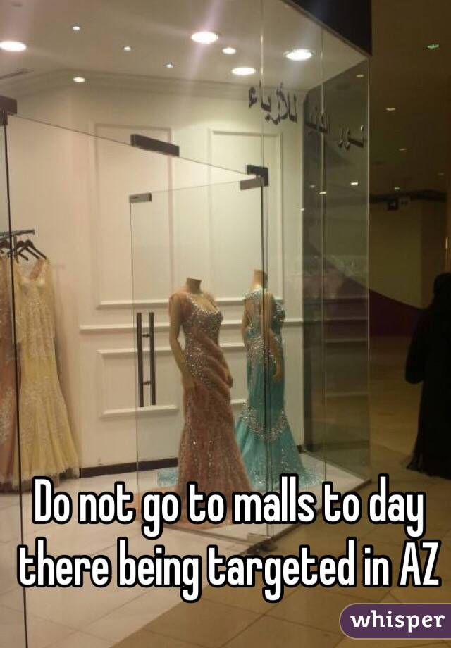 Do not go to malls to day there being targeted in AZ