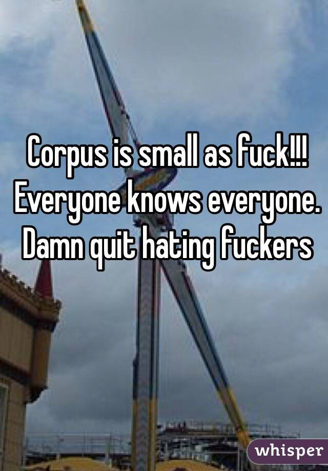 Corpus is small as fuck!!! Everyone knows everyone. Damn quit hating fuckers