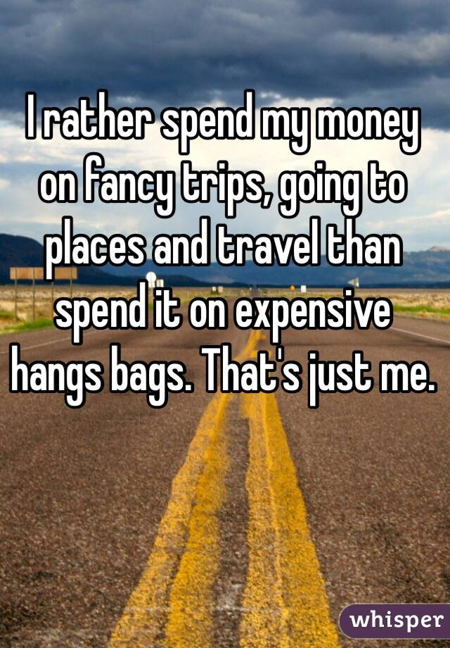 I rather spend my money on fancy trips, going to places and travel than spend it on expensive hangs bags. That's just me.