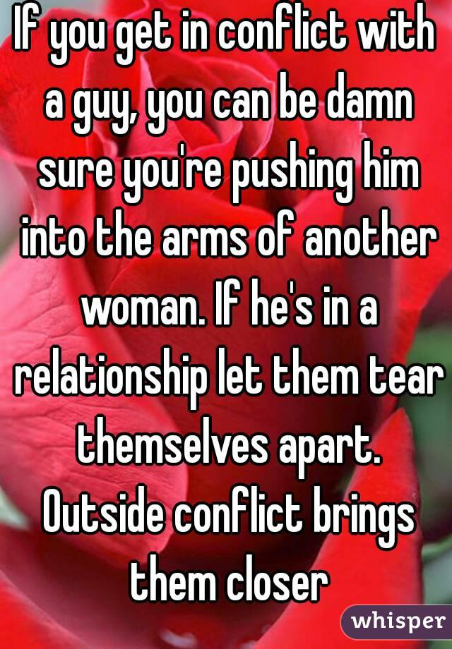 If you get in conflict with a guy, you can be damn sure you're pushing him into the arms of another woman. If he's in a relationship let them tear themselves apart. Outside conflict brings them closer