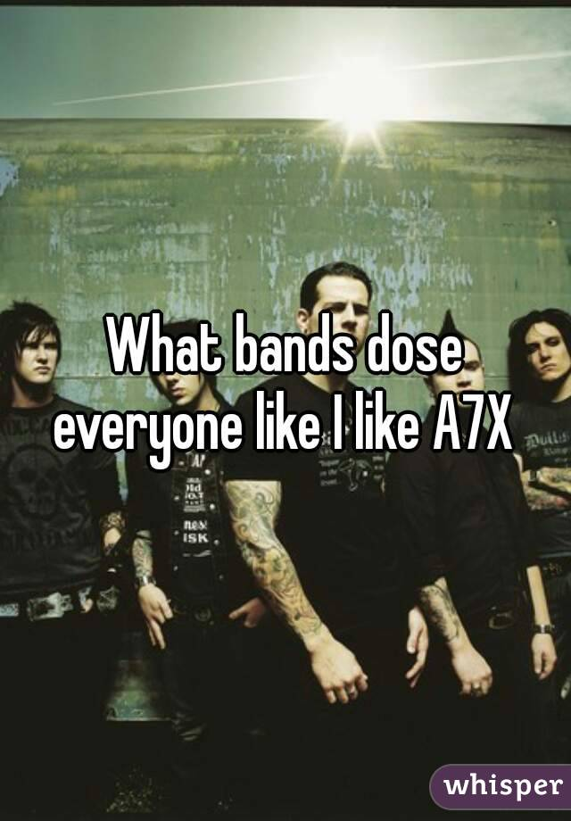 What bands dose everyone like I like A7X