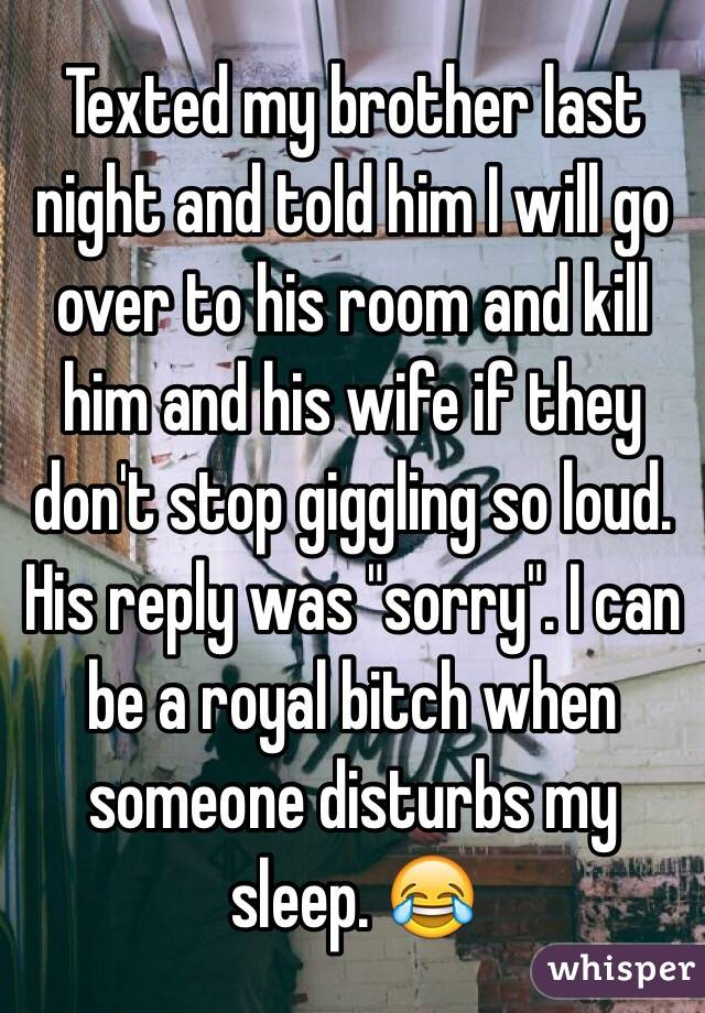 """Texted my brother last night and told him I will go over to his room and kill him and his wife if they don't stop giggling so loud. His reply was """"sorry"""". I can be a royal bitch when someone disturbs my sleep. 😂"""
