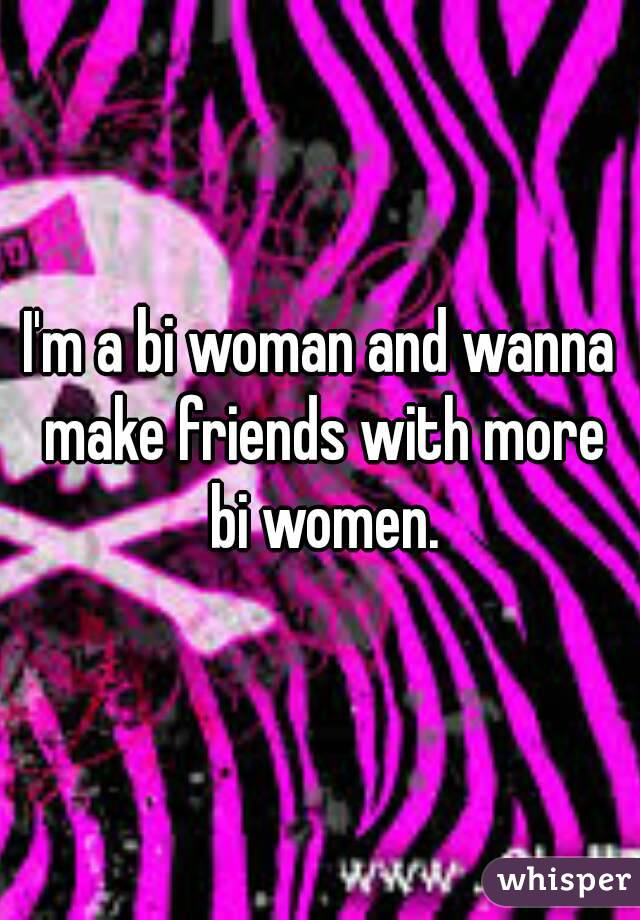 I'm a bi woman and wanna make friends with more bi women.