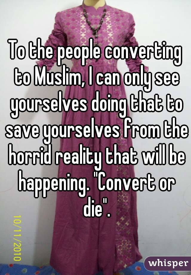 """To the people converting to Muslim, I can only see yourselves doing that to save yourselves from the horrid reality that will be happening. """"Convert or die""""."""