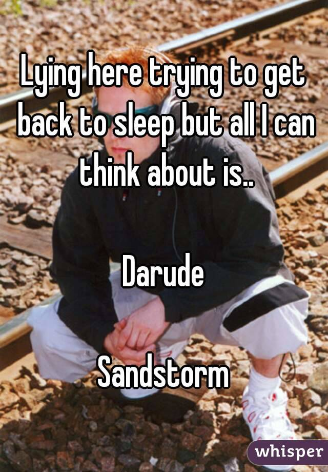 Lying here trying to get back to sleep but all I can think about is..  Darude  Sandstorm