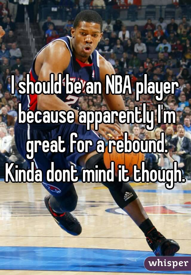I should be an NBA player because apparently I'm great for a rebound. Kinda dont mind it though.